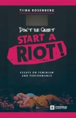 DON'T BE QUIET , START  A RIOT !  ESSAYS ON FEMINISM  AND PERFORMANCE - 2016 TIINA ROSENBERG STOCKHOLM UNIVE