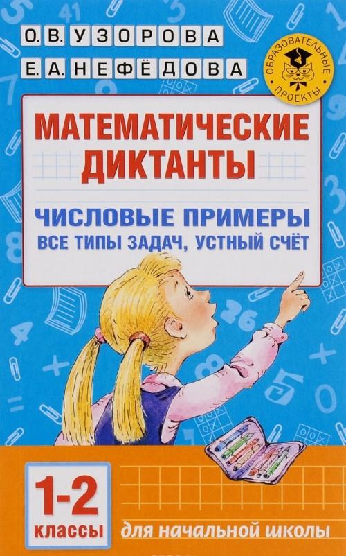 Matematicheskie diktanty. Chislovye primery. Vse tipy zadach. Ustnyj schet. 1-2 klassy