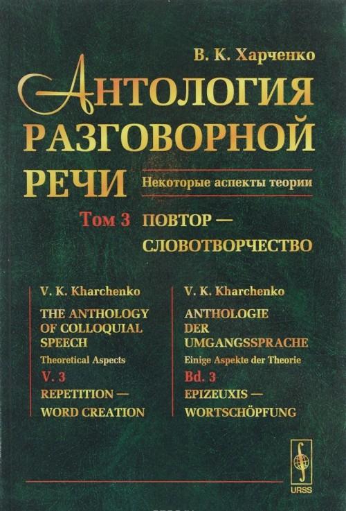 Antologija razgovornoj rechi. Nekotorye aspekty teorii. V 5 tomakh. Tom 3. Povtor - Slovotvorchestvo