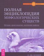 Polnaja entsiklopedija mifologicheskikh suschestv. Istorija. Proiskhozhdenie. Magicheskie svojstva