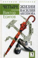 Chetyre zhizni Vasilija Aksenova. (Legendy ottepeli)