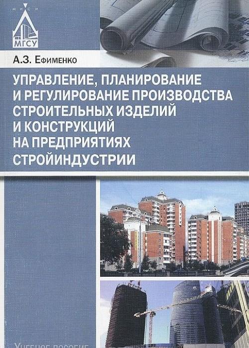 Управление, планирование и регулирование производства строительных изделий и конструкций на предприятиях стройиндустрии. Учебное пособие