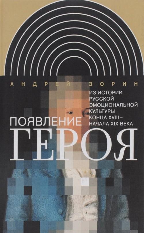Pojavlenie geroja. Iz istorii russkoj emotsionalnoj kultury kontsa XVIII - nachala XIX veka