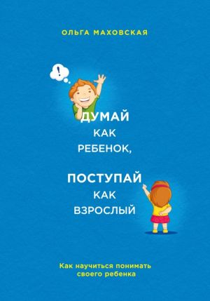 Думай как ребенок, поступай как взрослый. Как научиться понимать своего ребенка