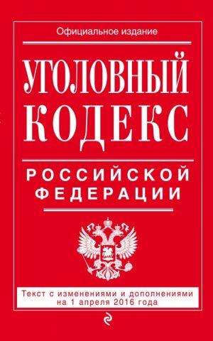 Ugolovnyj kodeks Rossijskoj Federatsii : tekst s izm. i dop. na 1 aprelja 2016 g.