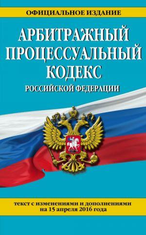 Arbitrazhnyj protsessualnyj kodeks Rossijskoj Federatsii : tekst s izm. i dop. na 15 aprelja 2016 g.