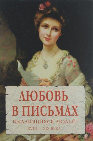 Ljubov v pismakh vydajuschikhsja ljudej. XVIII - XIX veka