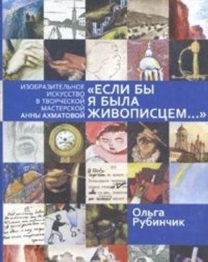 """""""Esli by ja byla zhivopistsem..."""" Izobrazitelnoe iskusstvo v tvorcheskoj masterskoj Anny Akhmatovoj"""