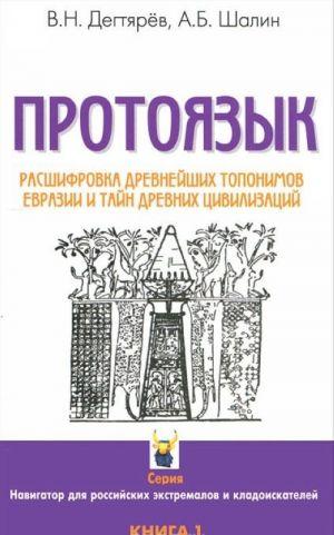 Protojazyk. Rasshifrovka drevnejshikh toponimov Evrazii i tajn drevnikh tsivilizatsij. Kniga 1