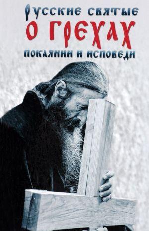 Russkie svjatye o grekhakh, pokajanii i ispovedi. O spasenii dushi i perenesenii vsjakoj skorbi, gneva i nuzhdy