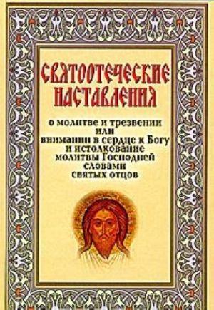 Svjatootecheskie nastavlenija o molitve i trezvenii, ili Vnimanii v serdtse k Bogu i istolkovanie molitvy Gospodnej slovami svjatykh ottsov