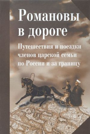 Romanovy v doroge. Puteshestvija i poezdki chlenov tsarskoj semi po Rossii i za granitsu: Sb. statej