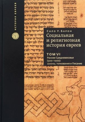 Sotsialnaja i religioznaja istorija evreev. V 18 tomakh. Tom 6. Rannee Srednevekove. Zakony, tolkovanija i Pisanie