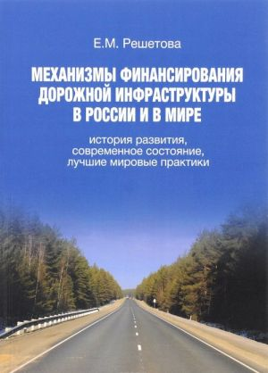 Mekhanizmy finansirovanija dorozhnoj infrastruktury v Rossii i v mire. Istorija razvitija, sovremennoe sostojanie, luchshie mirovye praktiki