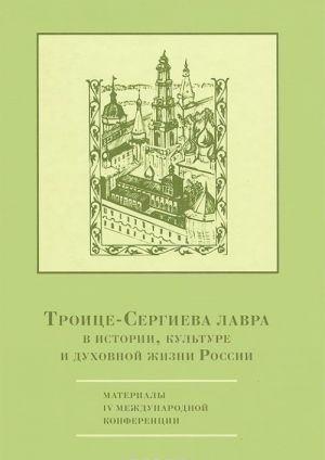 Troitse-Sergieva lavra v istorii, kulture i dukhovnoj zhizni Rossii. Materialy IV mezhdunarodnoj konferentsii