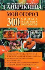 Moj ogorod. 300 samykh vazhnykh voprosov