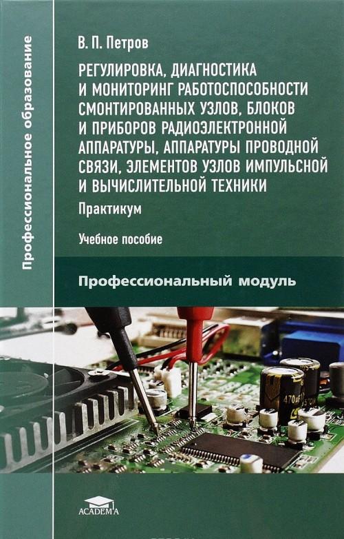 Regulirovka, diagnostika i monitoring rabotosposobnosti smontirovannykh uzlov, blokov i priborov radioelektronnoj apparatury, apparatury provodnoj svjazi, elementov uzlov impulsnoj i vychislitelnoj tekhniki. Praktikum. Uchebnoe posobie