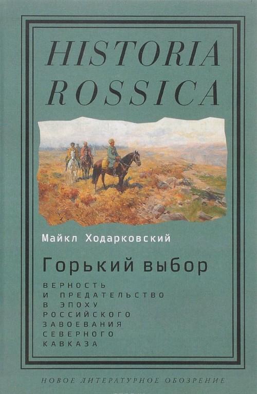 Gorkij vybor. Vernost i predatelstvo v epokhu rossijskogo zavoevanija Severnogo Kavkaza