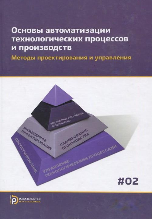 Osnovy avtomatizatsii tekhnologicheskikh protsessov i proizvodstv. V 2 tomakh. Tom 2. Metody proektirovanija i upravlenija. Uchebnoe posobie