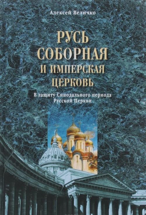 Rus sobornaja i Imperskaja tserkov. V zaschitu Sinodalnogo perioda Russkoj Tserkvi