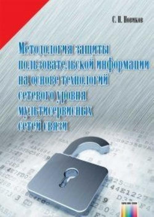 Методология защиты пользовательской информации на основе технологий сетевого уровня мультисервисных сетей связи. Под редакцией профессора В.П. Шувалова