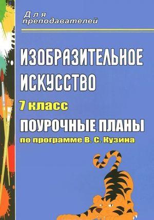 Izobrazitelnoe iskusstvo. 7 klass. Pourochnye plany po programme V. S. Kuzina