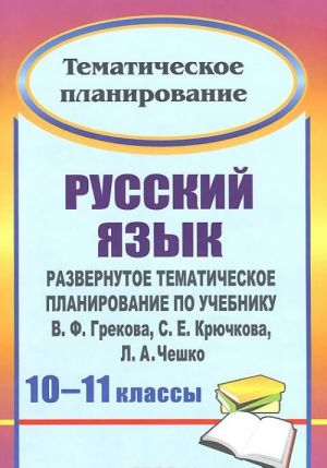 Russkij jazyk. 10-11 klassy. Razvernutoe tematicheskoe planirovanie po uchebniku V. F. Grekova, S. E. Krjuchkova, L. A. Cheshko