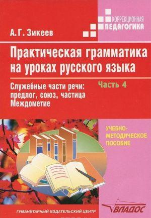 Prakticheskaja grammatika na urokakh russkogo jazyka. V 4 chastjakh. Chast 4. Sluzhebnye chasti rechi. Predlog, sojuz, chastitsa. Mezhdometie