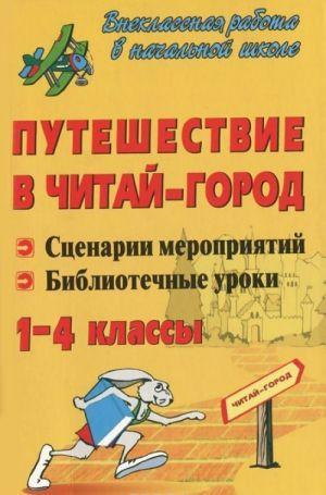 Puteshestvie v Chitaj-gorod. Stsenarii meroprijatij. Bibliotechnye uroki. 1-4 klassy