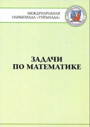 "Zadachi po matematike. Mezhdunarodnaja olimpiada ""Tujmaada"" 1994-2012"