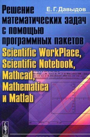 Reshenie matematicheskikh zadach s pomoschju programmnykh paketov Scientific WorkPlace, Scientific Notebook, Mathcad, Mathematica i Matlab
