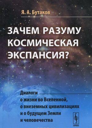 Zachem razumu kosmicheskaja ekspansija? Dialogi o zhizni vo Vselennoj, o vnezemnykh tsivilizatsijakh i o buduschem Zemli i chelovechestva