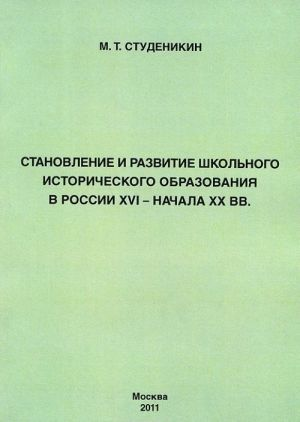 Stanovlenie i razvitie shkolnogo istoricheskogo obrazovanija v Rossii XVI - nachala XX vv.