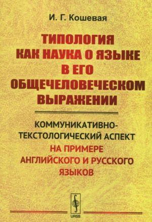 Tipologija kak nauka o jazyke v ego obschechelovecheskom vyrazhenii. Kommunikativno-tekstologicheskij aspekt na primere anglijskogo i russkogo jazykov