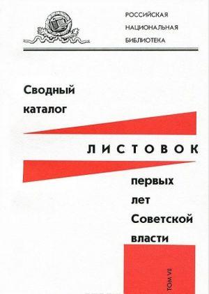 Svodnyj katalog listovok pervykh let Sovetskoj vlasti. Tom 7