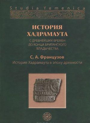 Istorija Khadramauta s drevnejshikh vremen do kontsa britanskogo vladychestva. V 3 tomakh. Tom 1. Istorija Khadramauta v epokhu drevnosti