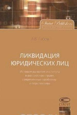 Likvidatsija juridicheskikh lits. Istorija razvitija instituta v rossijskom prave, sovremennye problemy i perspektivy
