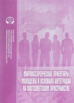 Mirovozzrencheskie orientiry molodezhi v uslovijakh integratsii na postsovetskom prostranstve