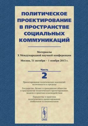 Politicheskoe proektirovanie v prostranstve sotsialnykh kommunikatsij. Materialy X Mezhdunarodnoj nauchnoj konferentsii. Chast 2
