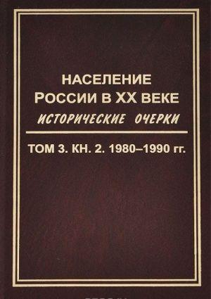 Naselenie Rossii v XX veke. Istoricheskie ocherki. V 3 tomakh. Tom 3. Kniga 2. 1980-1990 gg.