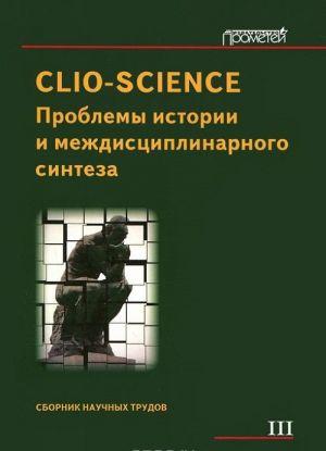Clio-Science. Problemy istorii i mezhdistsiplinarnogo sinteza. Sbornik nauchnykh trudov. Vypusk 3