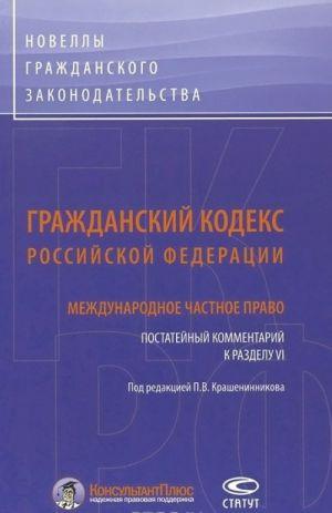 Grazhdanskij kodeks Rossijskoj Federatsii. Mezhdunarodnoe chastnoe pravo. Postatejnyj kommentarij k razdelu VI