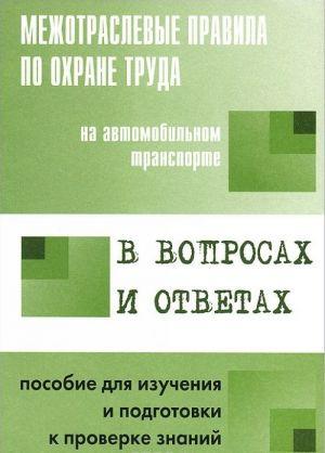 Mezhotraslevye pravila po okhrane truda na avtomobilnom transporte v voprosakh i otvetakh dlja izuchenija