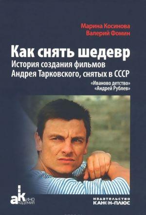 Kak snjat shedevr. Istorija sozdanija filmov Andreja Tarkovskogo, snjatykh v SSSR