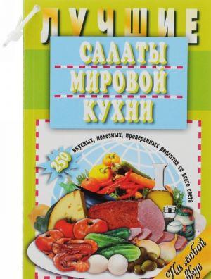 Luchshie salaty mirovoj kukhni. 250 vkusnykh, poleznykh, proverennykh retseptov