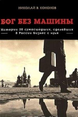 Bog bez mashiny. Istorii 20 sumasshedshikh, sdelavshikh v Rossii biznes s nulja
