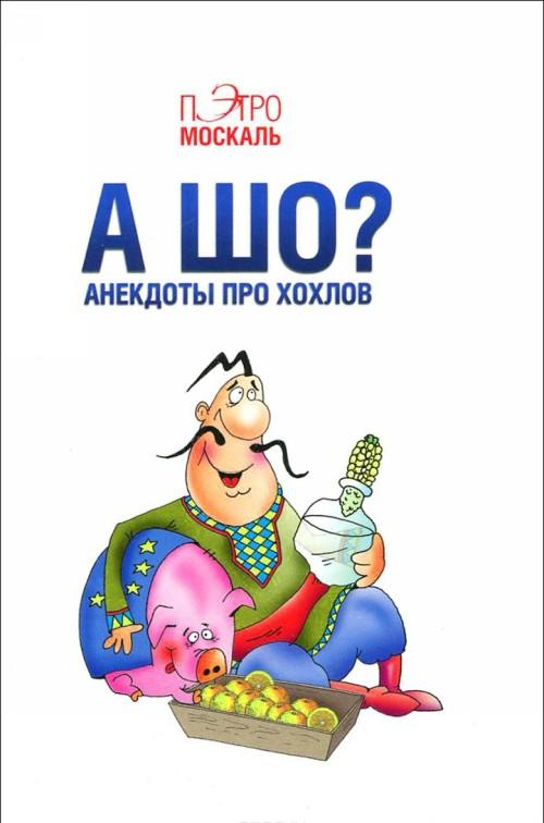 A sho? Anekdoty pro khokhlov
