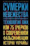 Sumerki nevezhestva. Tekhnologija lzhi, ili 75 ocherkov o sovremennoj falsifikatsii istorii Ukrainy