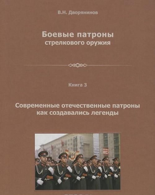 Boevye patrony strelkovogo oruzhija. Monografija v 4 knigakh. Kniga 3. Sovremennye otechestvennye patrony. Kak sozdavalis legendy