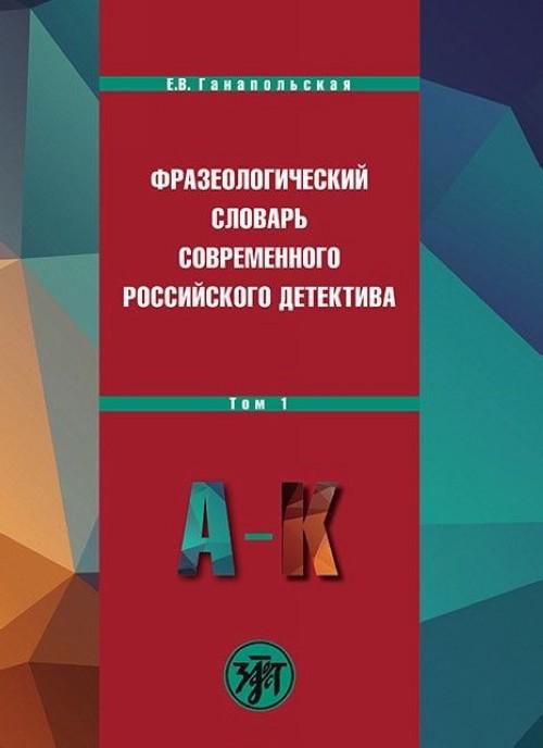 Frazeologicheskij slovar sovremennogo rossijskogo detektiva. V 2 tomakh. Tom 1. A-K